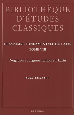 Grammaire Fondamentale Du Latin, Tome 8: Negation Et Argumentation En Latin Anna Orlandini