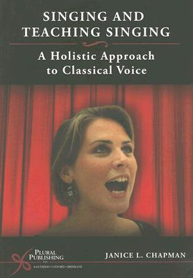 Singing and Teaching Singing: A Holistic Approach to Classical Voice Janice Chapman