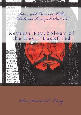 Satan Set Loose in Public Schools and Loving It Part II: Reverse Psychology of the Devil-Backfired Rev Samuel E. Lang