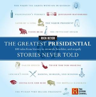 The Greatest Presidential Stories Never Told: 100 Tales from History to Astonish, Bewilder, and Stupefy Rick Beyer