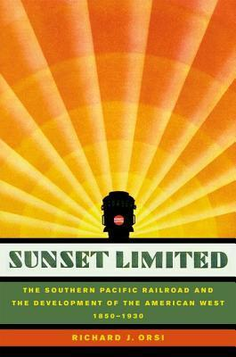 Sunset Limited: The Southern Pacific Railroad and the Development of the American West, 1850-1930 Richard J. Orsi