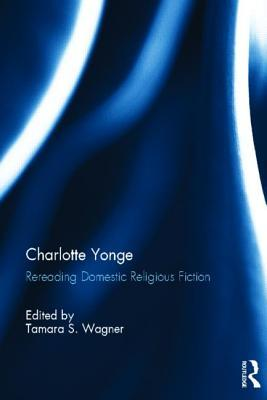 Charlotte Yonge: Rereading Domestic Religious Fiction Tamara Wagner