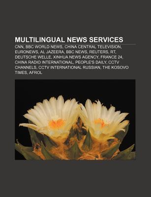 Multilingual News Services: CNN, BBC World News, China Central Television, Euronews, Al Jazeera, BBC News, Reuters, Rt, Deutsche Welle  by  Source Wikipedia