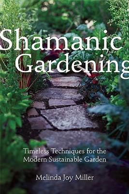 Shamanic Gardening: Timeless Techniques for the Modern Sustainable Garden  by  Melinda  Joy Miller