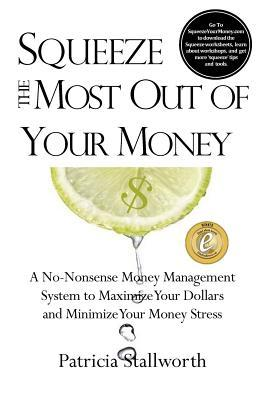 Squeeze the Most Out of Your Money: A No-Nonsense Money Management System to Maximize Your Dollars and Minimize Your Money Stress  by  Patricia Stallworth