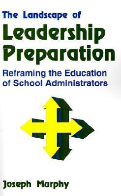The Landscape of Leadership Preparation: Reframing the Education of School Administrators Joseph F. Murphy