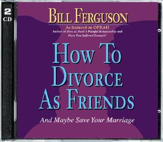 How to Divorce as Friends: And Maybe Save Your Marriage Bill Ferguson