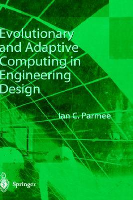 Evolutionary and Adaptive Computing in Engineering Design  by  Ian C. Parmee