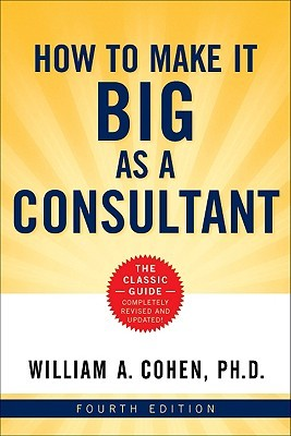 How to Make It Big as a Consultant William A. Cohen