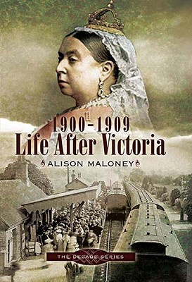 1900-1909 - Life After Victoria (Decade Series) Alison Maloney