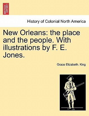 New Orleans: The Place and the People. with Illustrations  by  F. E. Jones by Grace Elizabeth. King