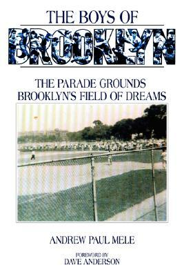 The Boys of Brooklyn: The Parade Grounds: Brooklyns Field of Dreams Andrew Paul Mele