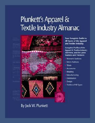Plunketts Apparel & Textiles Industry Almanac 2006: Your Complete Guide to All Facets of the Apparel and Textiles Business, from Design to Manufactur Jack W. Plunkett