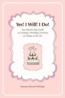 Yes! I Will! I Do!: Your Step-By-Step Guide to Creating a Wedding Ceremony as Unique as You Are  by  Maureen Burwell Pollinger