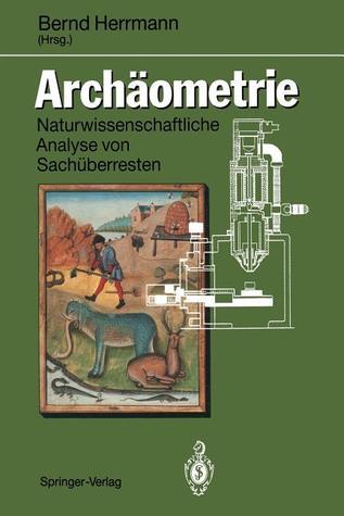 Archaometrie: Naturwissenschaftliche Analyse Von Sacha1/4berresten. Eine Praktikumsbegleitende Veraffentlichung Aus Dem Arbeitskreis Bernd Herrmann