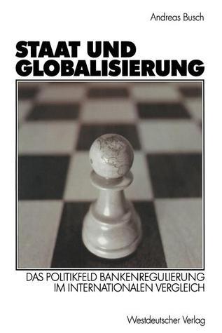 Staat Und Globalisierung: Das Politikfeld Bankenregulierung Im Internationalen Vergleich  by  Andreas Busch