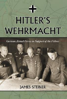Hitlers Wehrmacht: German Armed Forces in Support of the Fuhrer  by  James Steiner