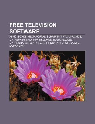 Free Television Software: Xbmc, Boxee, Mythtv, Linuxmce, Mythbuntu, Mediaportal, Knoppmyth, Zoneminder, Aegisub, Mythdora, Geexbox, Sabbu Books LLC