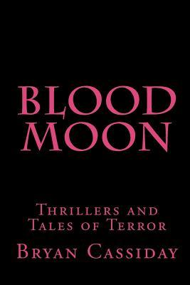Blood Moon: Thrillers and Tales of Terror Bryan Cassiday