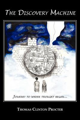The Discovery Machine: Journey to Where Thought Began  by  Thomas Clinton Procter