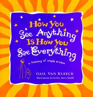 How You See Anything is How You See Everything: A Treasury of Simple Wisdom  by  Gail Van Kleeck