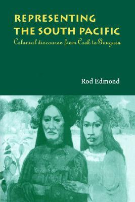 Representing The South Pacific: Colonial Discourse From Cook To Gauguin  by  Rod Edmond