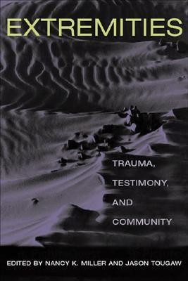 Extremities: Trauma, Testimony, and Community  by  Nancy K. Miller