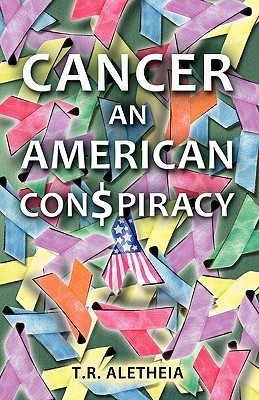 Cancer: An American Con$piracy an American Con$piracy  by  T. R. Alethia
