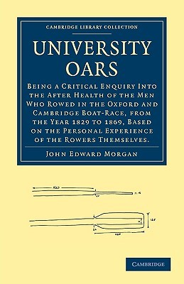 University Oars: Being a Critical Enquiry Into the After Health of the Men Who Rowed in the Oxford and Cambridge Boat-Race, from the Year 1829 to 1869, Based on the Personal Experience of the Rowers Themselves. John Edward Morgan
