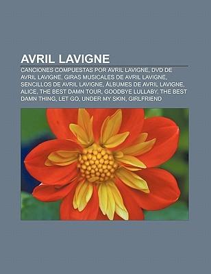 Avril LaVigne: Canciones Compuestas Por Avril LaVigne, DVD de Avril LaVigne, Giras Musicales de Avril LaVigne, Sencillos de Avril LaV  by  Books LLC
