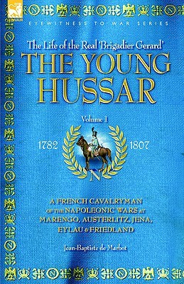 The Young Hussar - Volume 1 - A French Cavalryman of the Napoleonic Wars at Marengo, Austerlitz, Jena, Eylau & Friedland  by  Jean-Baptiste de Marbot