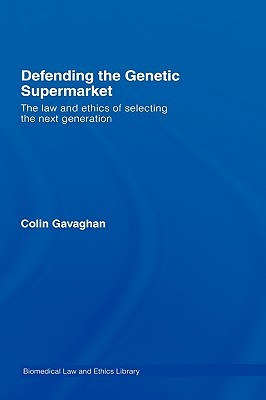 Defending the Genetic Supermarket: The Law and Ethics of Selecting the Next Generation  by  Colin Gavaghan
