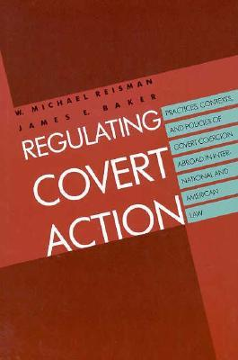 Regulating Covert Action: Practices, Contexts and Policies of Covert Coercion Abroad in International and American Law  by  W. Michael Reisman
