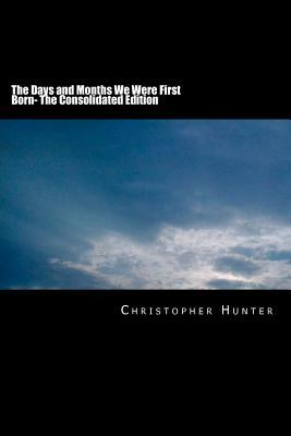The Days and Months We Were First Born: The Consolidated Edition Christopher Hunter