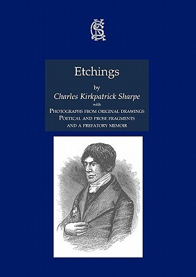 Etchings, with Photographs from Original Drawings, Poetical and Prose Fragments, and a Prefatory Memoir Charles Kirkpatrick Sharpe