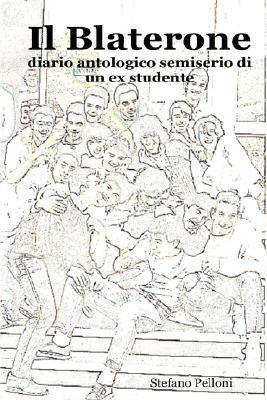 Il Blaterone - Diario Antologico Semiserio Di Un Ex Studente  by  Stefano Pelloni