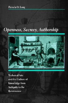 Openness, Secrecy, Authorship: Technical Arts and the Culture of Knowledge from Antiquity to the Renaissance Pamela O. Long