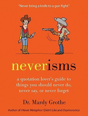 Neverisms: A Quotation Lover's Guide to Things You Should Never Do, Never Say, or Never Forget (2011)