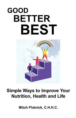 Good Better Best: Simple Ways to Improve Your Nutrition, Health and Life  by  Mitch Plotnick