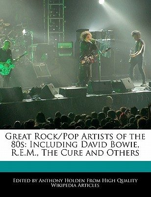 Great Rock/Pop Artists of the 80s: Including David Bowie, R.E.M., the Cure and Others Anthony Holden