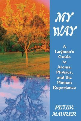 My Way: A Laymans Guide to Atoms, Physics, and the Human Experience Peter Maurer