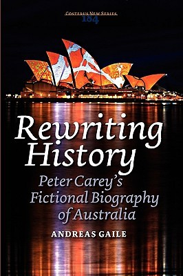 Rewriting History: Peter Careys Fictional Biography of Australia  by  Andreas Gaile