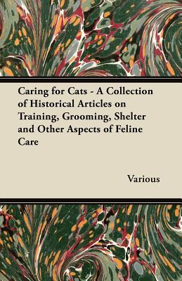 Caring for Cats - A Collection of Historical Articles on Training, Grooming, Shelter and Other Aspects of Feline Care  by  Various