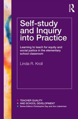 Self-Study and Inquiry Into Practice: Learning to Teach for Equity and Social Justice in the Elementary School Classroom  by  Linda Kroll