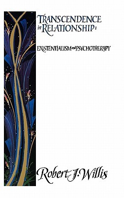 Transcendence in Relationship: Extentialism and Psychotherapy  by  Robert J. Willis