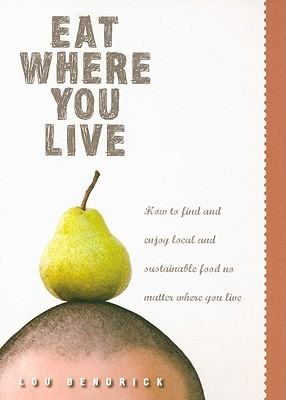 Eat Where You Live: How to Find and Enjoy Fantastic Local and Sustainable Produce No Matter Where You Live Lou Bendrick