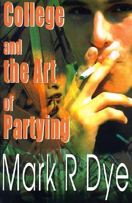 College and the Art of Partying Mark R. Dye