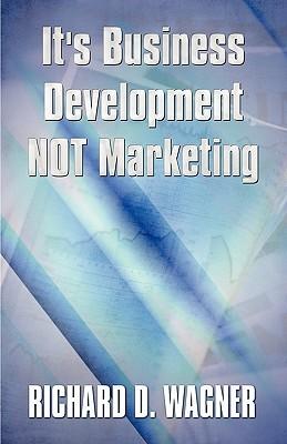 Its Business Development Not Marketing  by  Richard D. Wagner