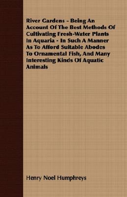 River Gardens - Being an Account of the Best Methods of Cultivating Fresh-Water Plants in Aquaria - In Such a Manner as to Afford Suitable Abodes to O  by  Henry Noel Humphreys