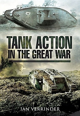 Tank Action in the Great War: B Battalions Experiences 1917  by  Ian Verrinder